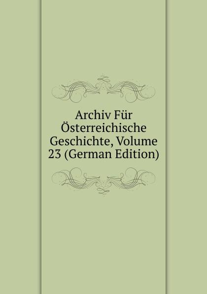 Archiv Fur Osterreichische Geschichte, Volume 23 (German Edition) archiv fur osterreichische geschichte volume 2 german edition