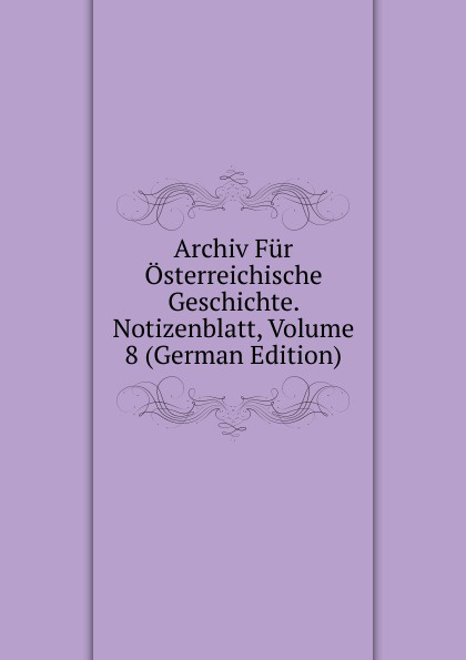Archiv Fur Osterreichische Geschichte. Notizenblatt, Volume 8 (German Edition) archiv fur osterreichische geschichte volume 2 german edition