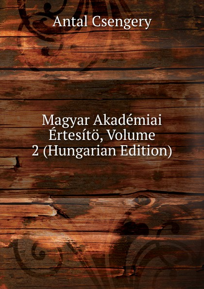 Antal Csengery Magyar Akademiai Ertesito, Volume 2 (Hungarian Edition) dávid angyal kesmarki thokoly imre 1657 1705 volume 2 hungarian edition