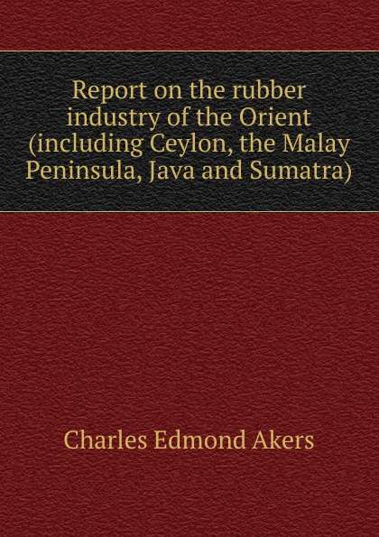 Charles Edmond Akers Report on the rubber industry of the Orient (including Ceylon, the Malay Peninsula, Java and Sumatra) charles edmond akers the rubber industry in brazil and the orient