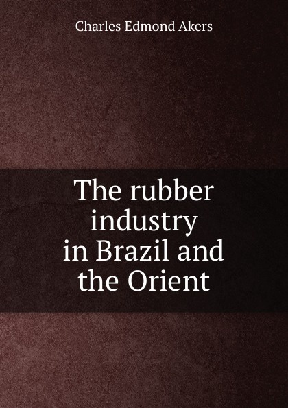 Charles Edmond Akers The rubber industry in Brazil and the Orient charles edmond akers the rubber industry in brazil and the orient