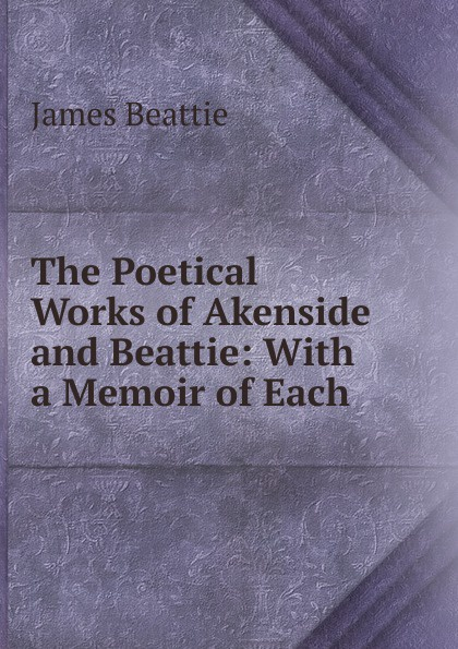 James Beattie The Poetical Works of Akenside and Beattie: With a Memoir of Each . james beattie the poetical works of james beattie