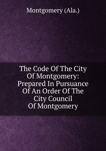 The Code Of The City Of Montgomery: Prepared In Pursuance Of An Order Of The City Council Of Montgomery