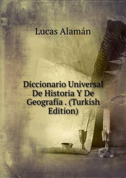 Lucas Alamán Diccionario Universal De Historia Y De Geografia . (Turkish Edition) а в киселев geografia e historia de espana