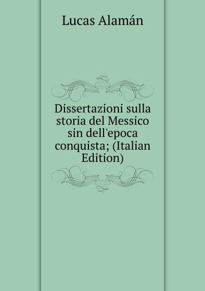 Lucas Alamán Dissertazioni sulla storia del Messico sin dell.epoca conquista; (Italian Edition)