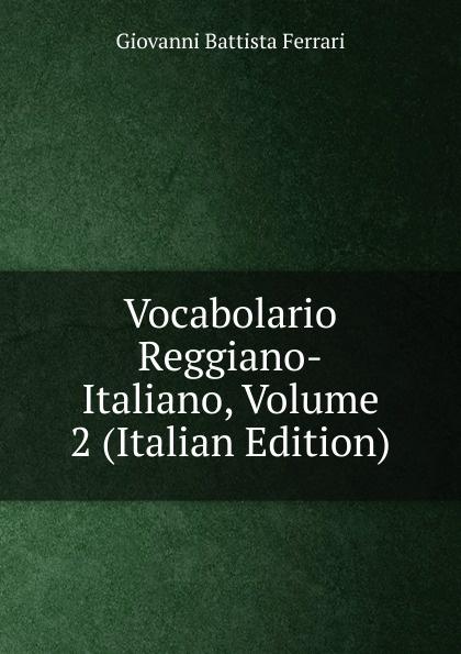 Giovanni Battista Ferrari Vocabolario Reggiano-Italiano, Volume 2 (Italian Edition)