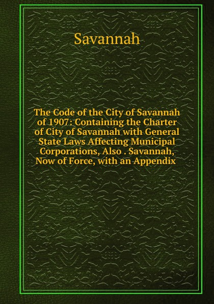 Savannah The Code of the City of Savannah of 1907: Containing the Charter of City of Savannah with General State Laws Affecting Municipal Corporations, Also . Savannah, Now of Force, with an Appendix .