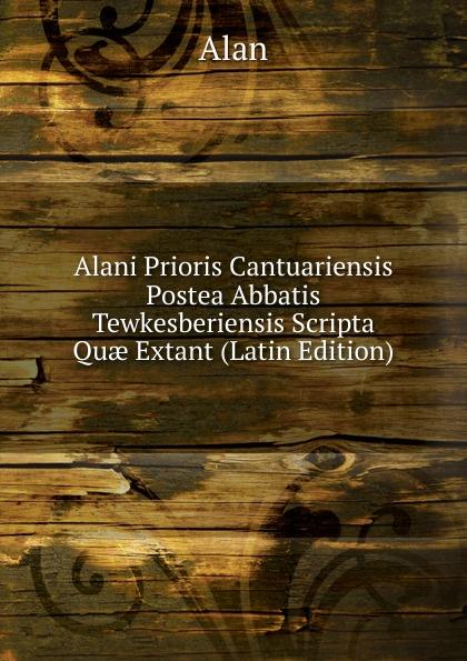Alan Alani Prioris Cantuariensis Postea Abbatis Tewkesberiensis Scripta Quae Extant (Latin Edition) alan alani prioris cantuariensis postea abbatis tewkesberiensis scripta quae extant latin edition