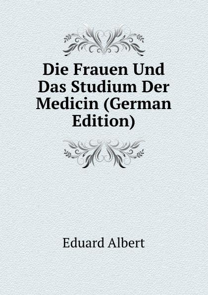 Eduard Albert Die Frauen Und Das Studium Der Medicin (German Edition) eduard albert die frauen und das studium der medicin german edition