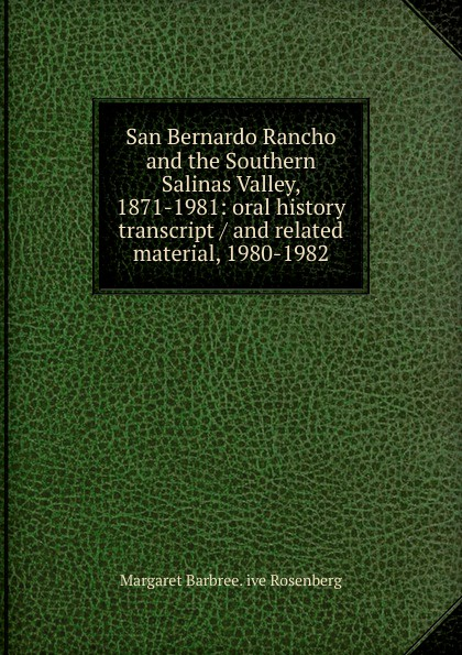 Margaret Barbree. ive Rosenberg San Bernardo Rancho and the Southern Salinas Valley, 1871-1981: oral history transcript / and related material, 1980-1982 ernest a wente wine making in the livermore valley oral history transcript and related material 1969 1971