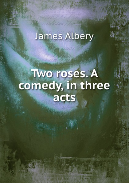 James Albery Two roses. A comedy, in three acts thomas k serrano between two fires a comedy drama in three acts