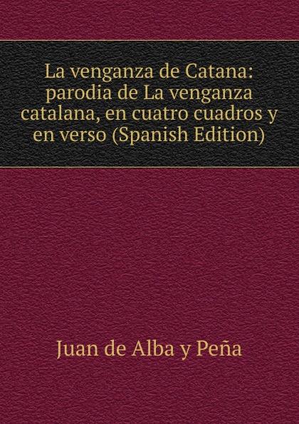Juan de Alba y Peña La venganza de Catana: parodia de La venganza catalana, en cuatro cuadros y en verso (Spanish Edition) composer alvarez cambio de almas fantasia comico lirica en un acto y cuatro cuadros en verso spanish edition