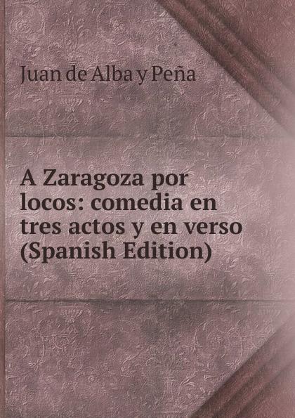 Juan de Alba y Peña A Zaragoza por locos: comedia en tres actos y en verso (Spanish Edition) цены