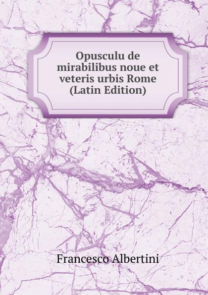 Francesco Albertini Opusculu de mirabilibus noue et veteris urbis Rome (Latin Edition) albertini