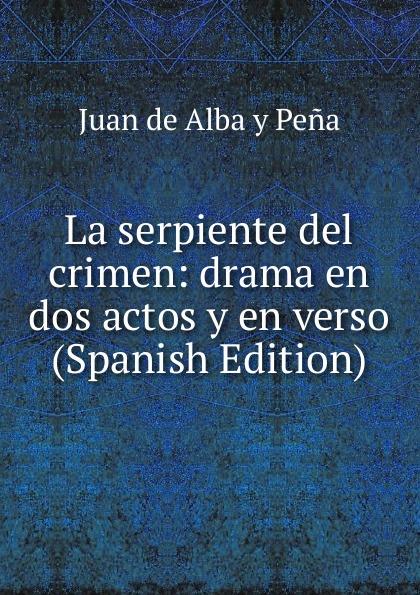 Juan de Alba y Peña La serpiente del crimen: drama en dos actos y en verso (Spanish Edition) цены