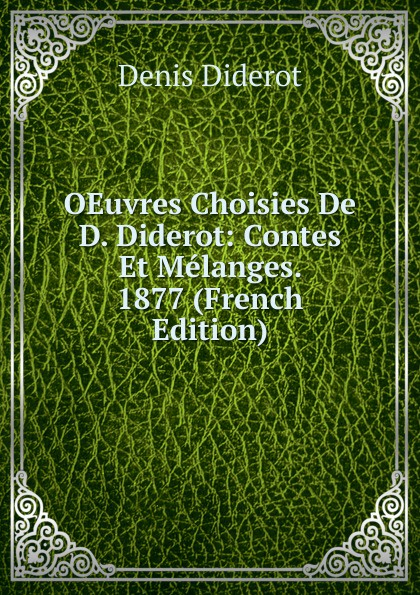 Denis Diderot OEuvres Choisies De D. Diderot: Contes Et Melanges. 1877 (French Edition) denis diderot oeuvres de denis diderot melanges de litterature et de philosophie french edition
