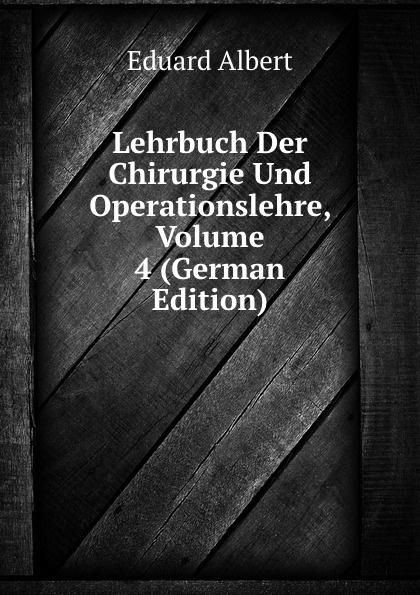 Eduard Albert Lehrbuch Der Chirurgie Und Operationslehre, Volume 4 (German Edition) eduard albert lehrbuch der chirurgie und operationslehre volume 4 german edition
