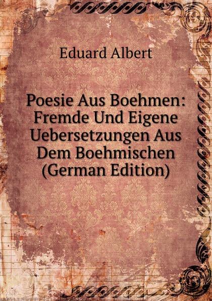 Eduard Albert Poesie Aus Boehmen: Fremde Und Eigene Uebersetzungen Aus Dem Boehmischen (German Edition)
