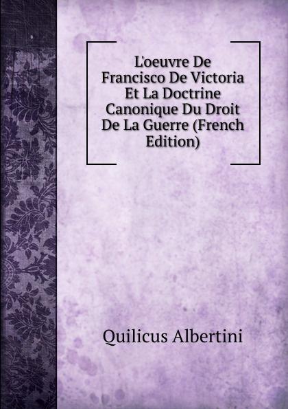 Quilicus Albertini L.oeuvre De Francisco De Victoria Et La Doctrine Canonique Du Droit De La Guerre (French Edition) albertini