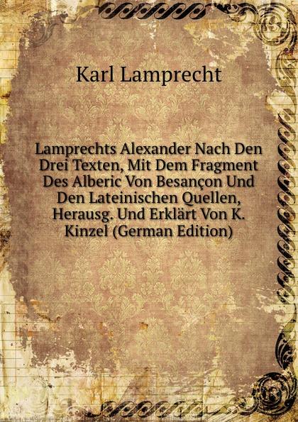 Karl Lamprecht Lamprechts Alexander Nach Den Drei Texten, Mit Dem Fragment Des Alberic Von Besancon Und Den Lateinischen Quellen, Herausg. Und Erklart Von K. Kinzel (German Edition)