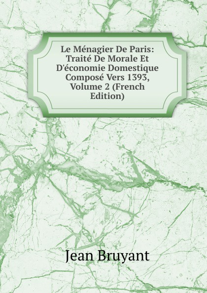 Фото - Jean Bruyant Le Menagier De Paris: Traite De Morale Et D.economie Domestique Compose Vers 1393, Volume 2 (French Edition) jean paul gaultier le male