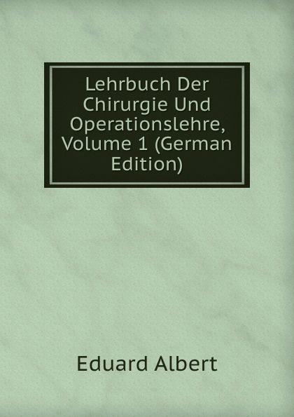 Eduard Albert Lehrbuch Der Chirurgie Und Operationslehre, Volume 1 (German Edition) eduard albert lehrbuch der chirurgie und operationslehre volume 4 german edition