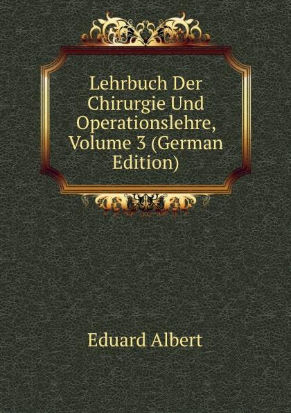 Eduard Albert Lehrbuch Der Chirurgie Und Operationslehre, Volume 3 (German Edition) eduard albert lehrbuch der chirurgie und operationslehre volume 4 german edition