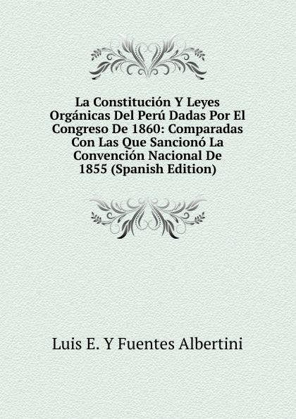 Luis E. Y Fuentes Albertini La Constitucion Y Leyes Organicas Del Peru Dadas Por El Congreso De 1860: Comparadas Con Las Que Sanciono La Convencion Nacional De 1855 (Spanish Edition) albertini
