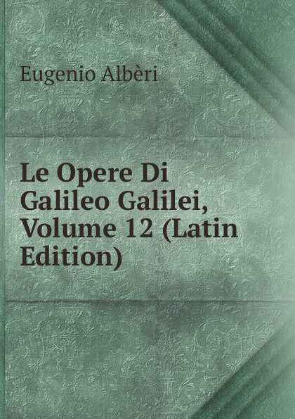 Le Opere Di Galileo Galilei, Volume 12 (Latin Edition)