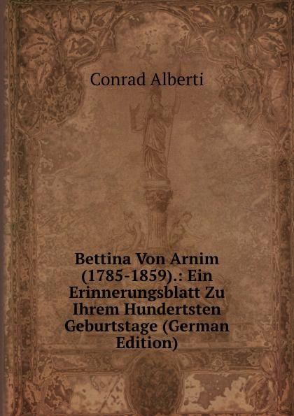 Conrad Alberti Bettina Von Arnim (1785-1859).: Ein Erinnerungsblatt Zu Ihrem Hundertsten Geburtstage (German Edition) conrad alberti bettina von arnim 1785 1859 ein erinnerungsblatt zu ihrem hundertsten geburtstage german edition