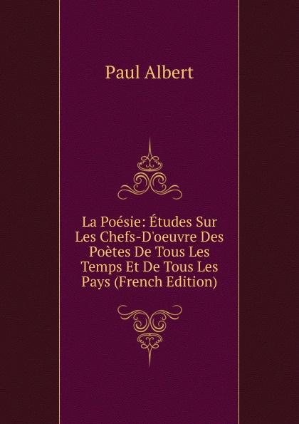 Paul Albert La Poesie: Etudes Sur Les Chefs-D.oeuvre Des Poetes De Tous Les Temps Et De Tous Les Pays (French Edition) pontus de tyard les poetes de la pleiade