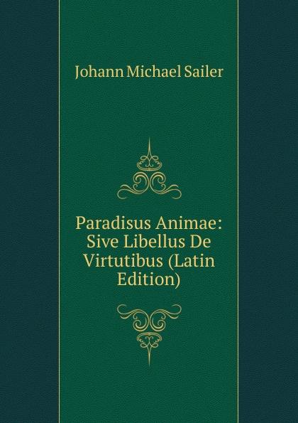 Johann Michael Sailer Paradisus Animae: Sive Libellus De Virtutibus (Latin Edition) johann michael sailer paradisus animae sive libellus de virtutibus latin edition