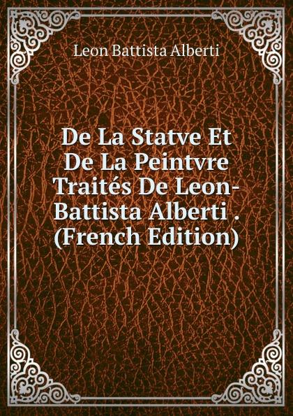 Leon Battista Alberti De La Statve Et De La Peintvre Traites De Leon-Battista Alberti . (French Edition) angelica blumenthal affektubertragung in leon battista albertis della pittura