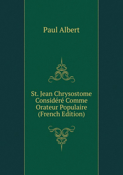 Фото - Paul Albert St. Jean Chrysostome Considere Comme Orateur Populaire (French Edition) jean paul gaultier le male