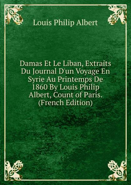 Louis Philip Albert Damas Et Le Liban, Extraits Du Journal D.un Voyage En Syrie Au Printemps De 1860 By Louis Philip Albert, Count of Paris. (French Edition) coolidge susan what katy did at school