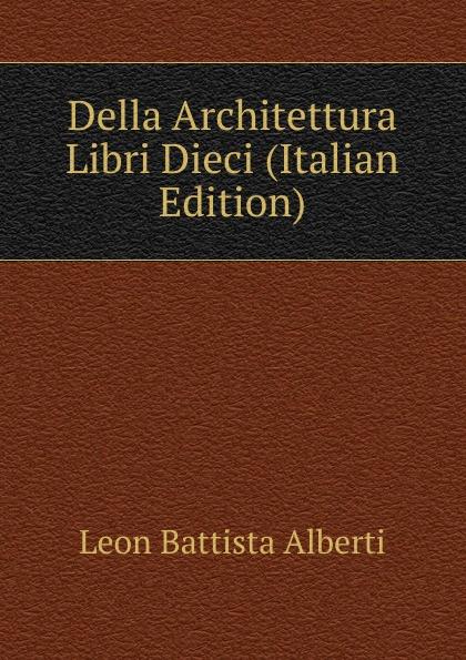 Leon Battista Alberti Della Architettura Libri Dieci (Italian Edition) angelica blumenthal affektubertragung in leon battista albertis della pittura