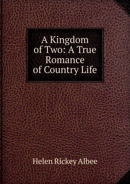 Helen Rickey Albee A Kingdom of Two: A True Romance of Country Life