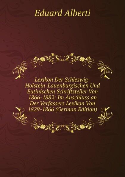Eduard Alberti Lexikon Der Schleswig-Holstein-Lauenburgischen Und Eutinischen Schriftsteller Von 1866-1882: Im Anschluss an Der Verfassers Lexikon Von 1829-1866 (German Edition) lexikon der gesundheit