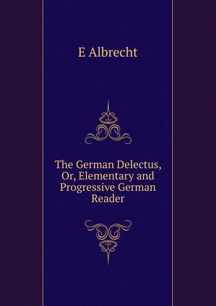 The German Delectus, Or, Elementary and Progressive German Reader
