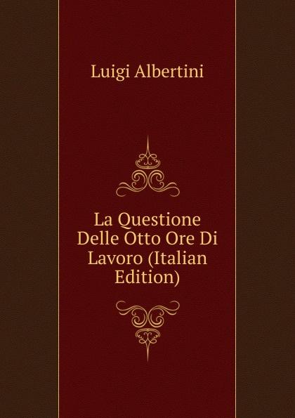 Luigi Albertini La Questione Delle Otto Ore Di Lavoro (Italian Edition) albertini