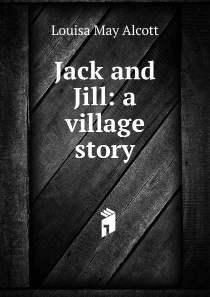 Alcott Louisa May Jack and Jill: a village story unknown jack and jill and old dame gill