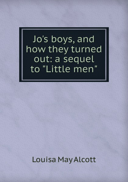 Alcott Louisa May Jo.s boys, and how they turned out: a sequel to Little men alcott louisa may jo s boys and how they turned out microform a sequel to little men