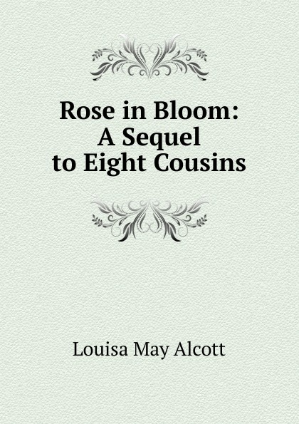 Alcott Louisa May Rose in Bloom: A Sequel to Eight Cousins alcott l eight cousins or the aunt hill