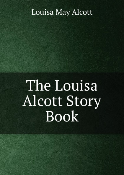 Alcott Louisa May The Louisa Alcott Story Book louisa may alcott little men