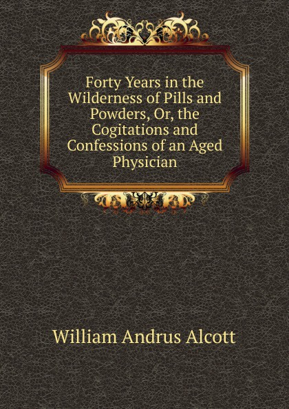 William A. Alcott Forty Years in the Wilderness of Pills and Powders, Or, the Cogitations and Confessions of an Aged Physician alcott william andrus forty years in the wilderness of pills and powders