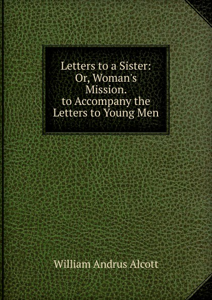 William A. Alcott Letters to a Sister: Or, Woman.s Mission. to Accompany the Letters to Young Men ghosh abhik letters to a young chemist