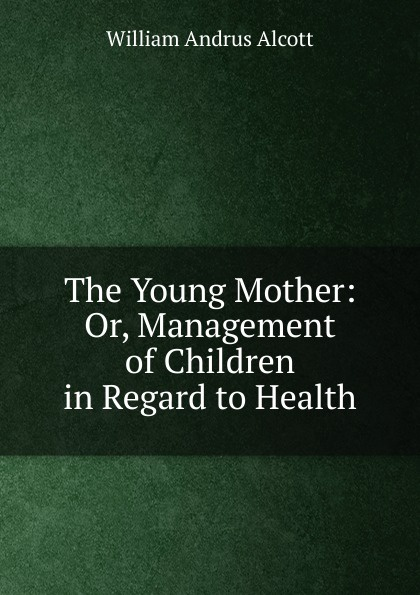 William A. Alcott The Young Mother: Or, Management of Children in Regard to Health alcott william andrus the young mother management of children in regard to health