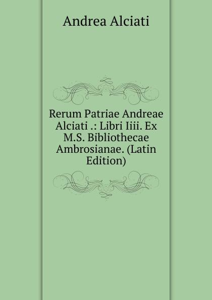 Andrea Alciati Rerum Patriae Andreae Alciati .: Libri Iiii. Ex M.S. Bibliothecae Ambrosianae. (Latin Edition) emidio martini catalogus codicum graecorum bibliothecae ambrosianae volume 2 latin edition
