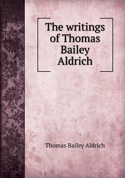 Aldrich Thomas Bailey The writings of Thomas Bailey Aldrich