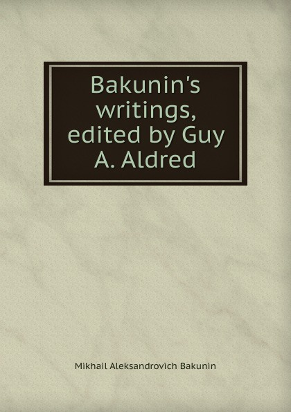 Bakunin.s writings, edited by Guy A. Aldred